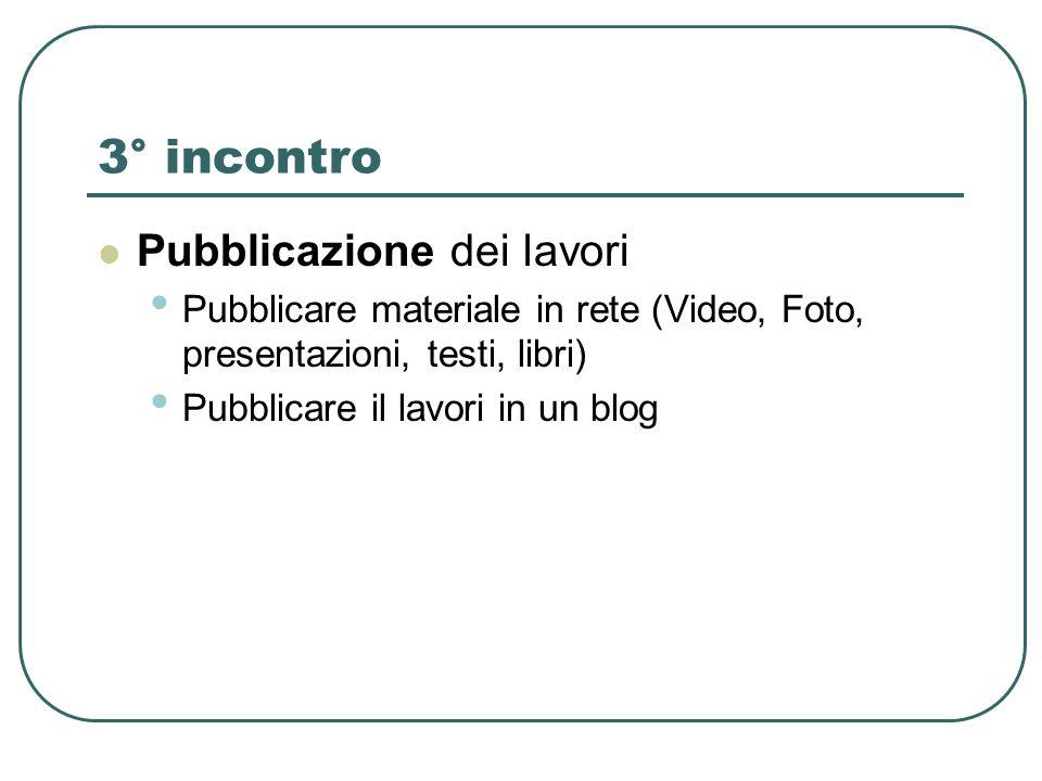 3° incontro Pubblicazione dei lavori Pubblicare materiale in rete (Video, Foto, presentazioni, testi, libri) Pubblicare il lavori in un blog