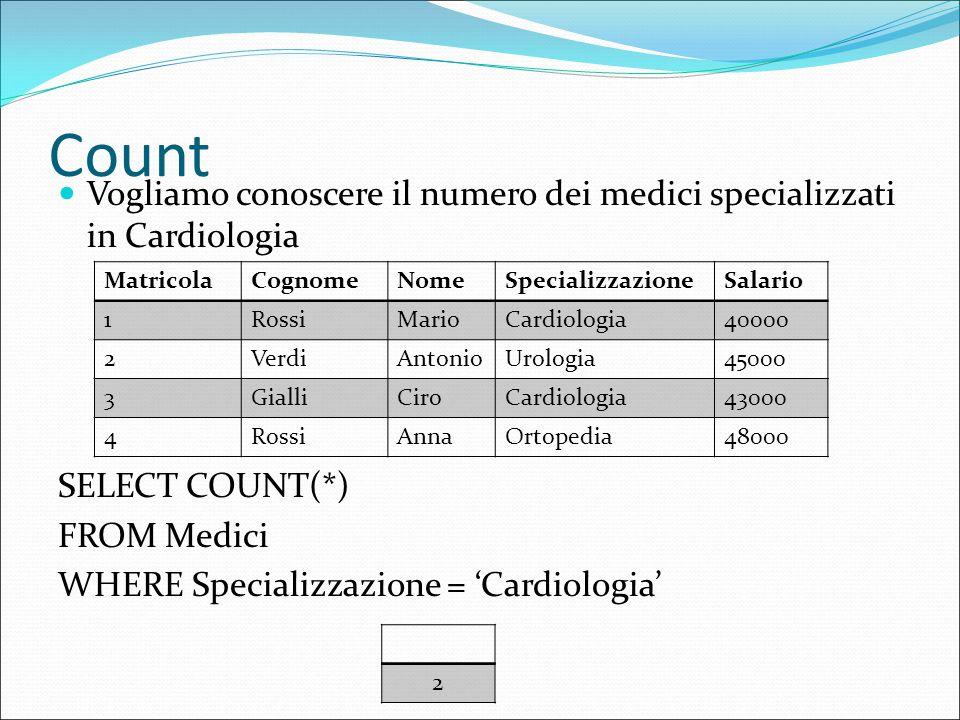 Count Vogliamo conoscere il numero dei medici specializzati in Cardiologia SELECT COUNT(*) FROM Medici WHERE Specializzazione = 'Cardiologia' MatricolaCognomeNomeSpecializzazioneSalario 1RossiMarioCardiologia40000 2VerdiAntonioUrologia45000 3GialliCiroCardiologia43000 4RossiAnnaOrtopedia48000 2