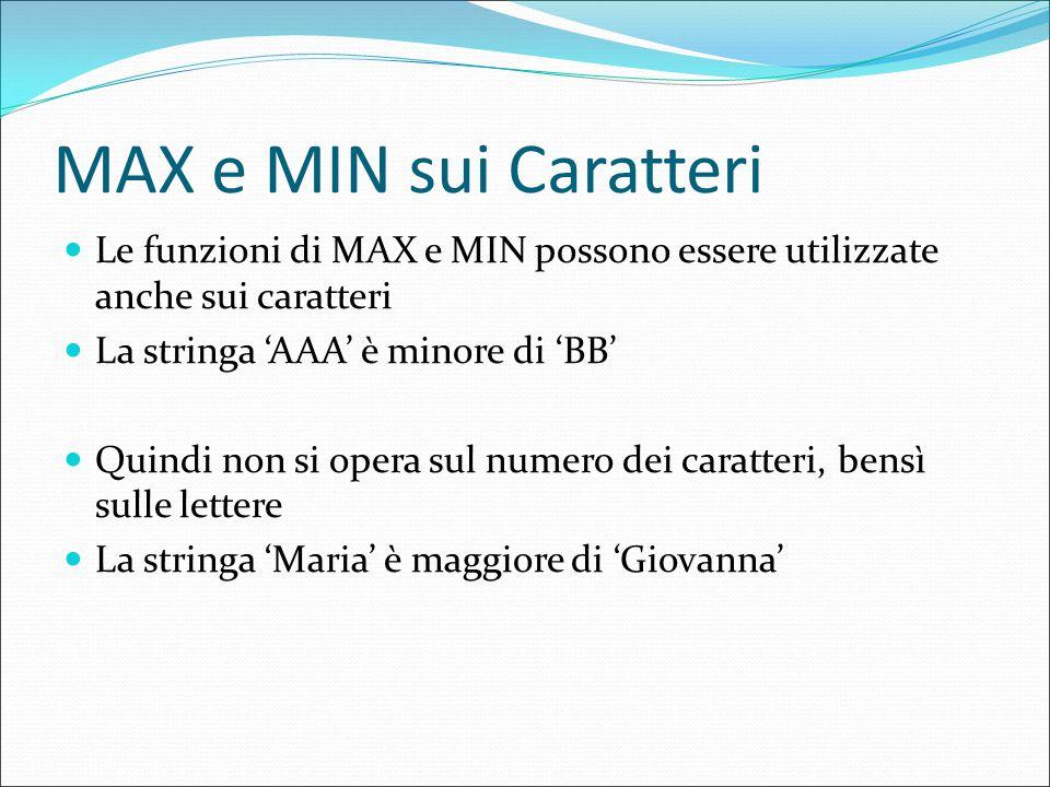 MAX e MIN sui Caratteri Le funzioni di MAX e MIN possono essere utilizzate anche sui caratteri La stringa 'AAA' è minore di 'BB' Quindi non si opera sul numero dei caratteri, bensì sulle lettere La stringa 'Maria' è maggiore di 'Giovanna'
