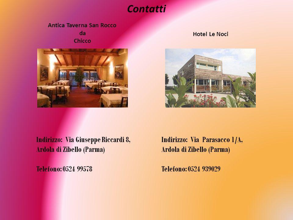 Contatti Antica Taverna San Rocco da Chicco Hotel Le Noci Indirizzo: Via Giuseppe Riccardi 8, Ardola di Zibello (Parma) Telefono: 0524 99578 Indirizzo: Via Parasacco 1/A, Ardola di Zibello (Parma) Telefono: 0524 939029