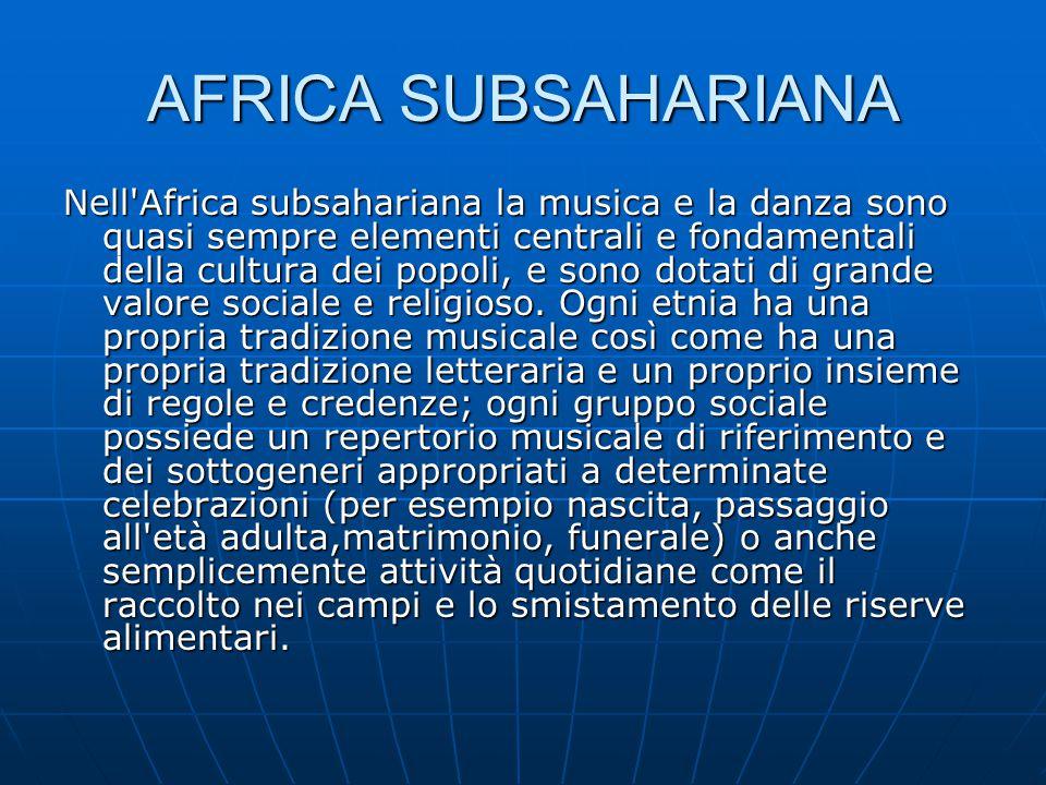 AFRICA SUBSAHARIANA Nell'Africa subsahariana la musica e la danza sono quasi sempre elementi centrali e fondamentali della cultura dei popoli, e sono