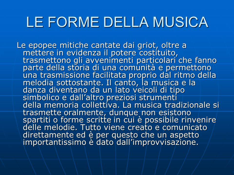 LE FORME DELLA MUSICA Le epopee mitiche cantate dai griot, oltre a mettere in evidenza il potere costituito, trasmettono gli avvenimenti particolari c