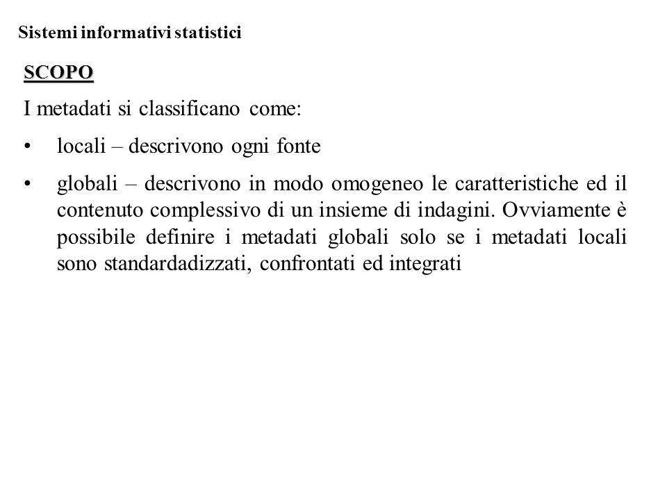 Sistemi informativi statistici SCOPO I metadati si classificano come: locali – descrivono ogni fonte globali – descrivono in modo omogeneo le caratteristiche ed il contenuto complessivo di un insieme di indagini.