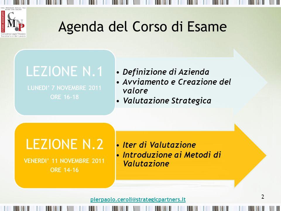 Agenda del Corso di Esame Definizione di Azienda Avviamento e Creazione del valore Valutazione Strategica LEZIONE N.1 LUNEDI' 7 NOVEMBRE 2011 ORE 16-18 Iter di Valutazione Introduzione ai Metodi di Valutazione LEZIONE N.2 VENERDI' 11 NOVEMBRE 2011 ORE 14-16 pierpaolo.ceroli@strategicpartners.it 2