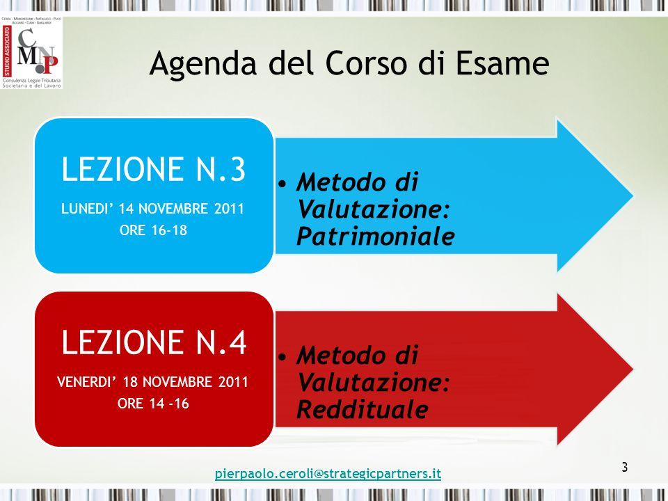 Agenda del Corso di Esame Metodo di Valutazione: Patrimoniale LEZIONE N.3 LUNEDI' 14 NOVEMBRE 2011 ORE 16-18 Metodo di Valutazione: Reddituale LEZIONE N.4 VENERDI' 18 NOVEMBRE 2011 ORE 14 -16 pierpaolo.ceroli@strategicpartners.it 3
