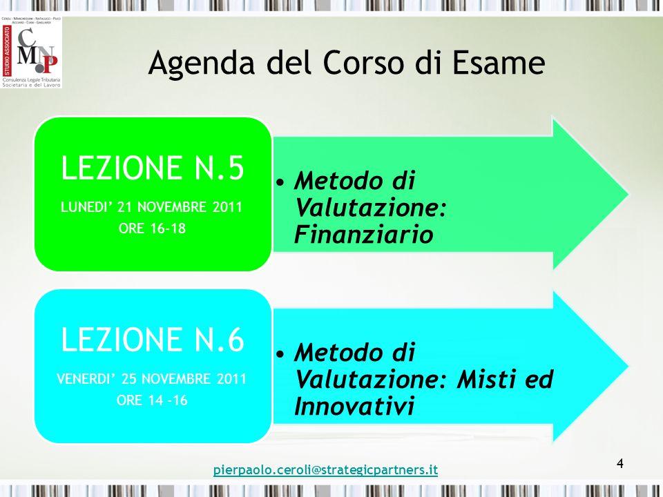 Agenda del Corso di Esame Metodo di Valutazione: Finanziario LEZIONE N.5 LUNEDI' 21 NOVEMBRE 2011 ORE 16-18 Metodo di Valutazione: Misti ed Innovativi LEZIONE N.6 VENERDI' 25 NOVEMBRE 2011 ORE 14 -16 pierpaolo.ceroli@strategicpartners.it 4