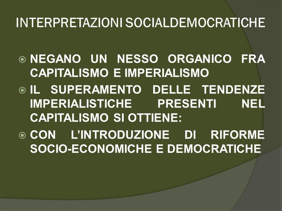 INTERPRETAZIONI SOCIALDEMOCRATICHE  NEGANO UN NESSO ORGANICO FRA CAPITALISMO E IMPERIALISMO  IL SUPERAMENTO DELLE TENDENZE IMPERIALISTICHE PRESENTI NEL CAPITALISMO SI OTTIENE:  CON L'INTRODUZIONE DI RIFORME SOCIO-ECONOMICHE E DEMOCRATICHE