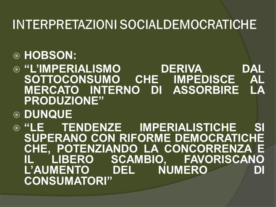INTERPRETAZIONI SOCIALDEMOCRATICHE  HOBSON:  L'IMPERIALISMO DERIVA DAL SOTTOCONSUMO CHE IMPEDISCE AL MERCATO INTERNO DI ASSORBIRE LA PRODUZIONE  DUNQUE  LE TENDENZE IMPERIALISTICHE SI SUPERANO CON RIFORME DEMOCRATICHE CHE, POTENZIANDO LA CONCORRENZA E IL LIBERO SCAMBIO, FAVORISCANO L'AUMENTO DEL NUMERO DI CONSUMATORI
