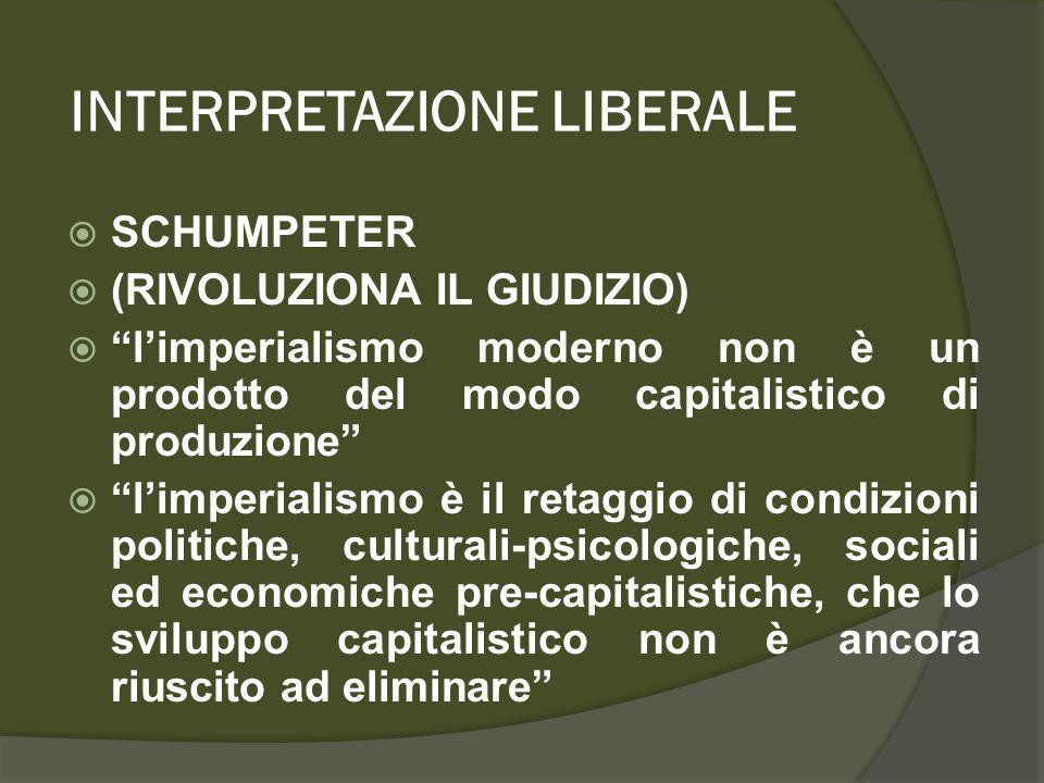 INTERPRETAZIONE LIBERALE  SCHUMPETER  (RIVOLUZIONA IL GIUDIZIO)  l'imperialismo moderno non è un prodotto del modo capitalistico di produzione  l'imperialismo è il retaggio di condizioni politiche, culturali-psicologiche, sociali ed economiche pre-capitalistiche, che lo sviluppo capitalistico non è ancora riuscito ad eliminare