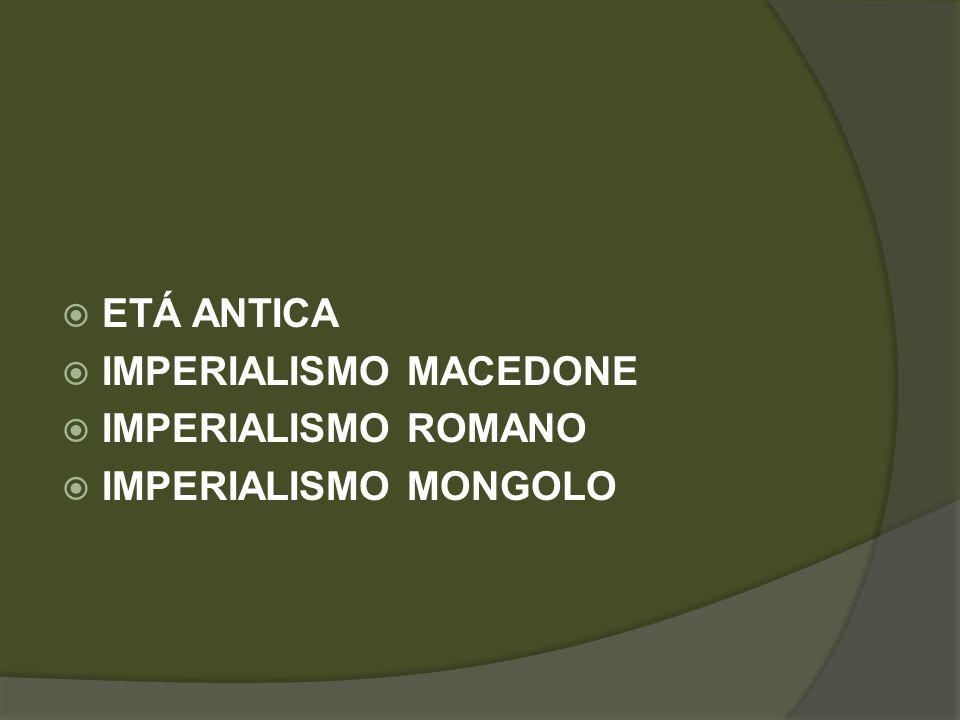  ETÁ ANTICA  IMPERIALISMO MACEDONE  IMPERIALISMO ROMANO  IMPERIALISMO MONGOLO