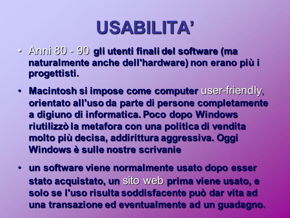 USABILITA' Anni 80 - 90 gli utenti finali del software (ma naturalmente anche dell hardware) non erano più i progettisti.Anni 80 - 90 gli utenti finali del software (ma naturalmente anche dell hardware) non erano più i progettisti.