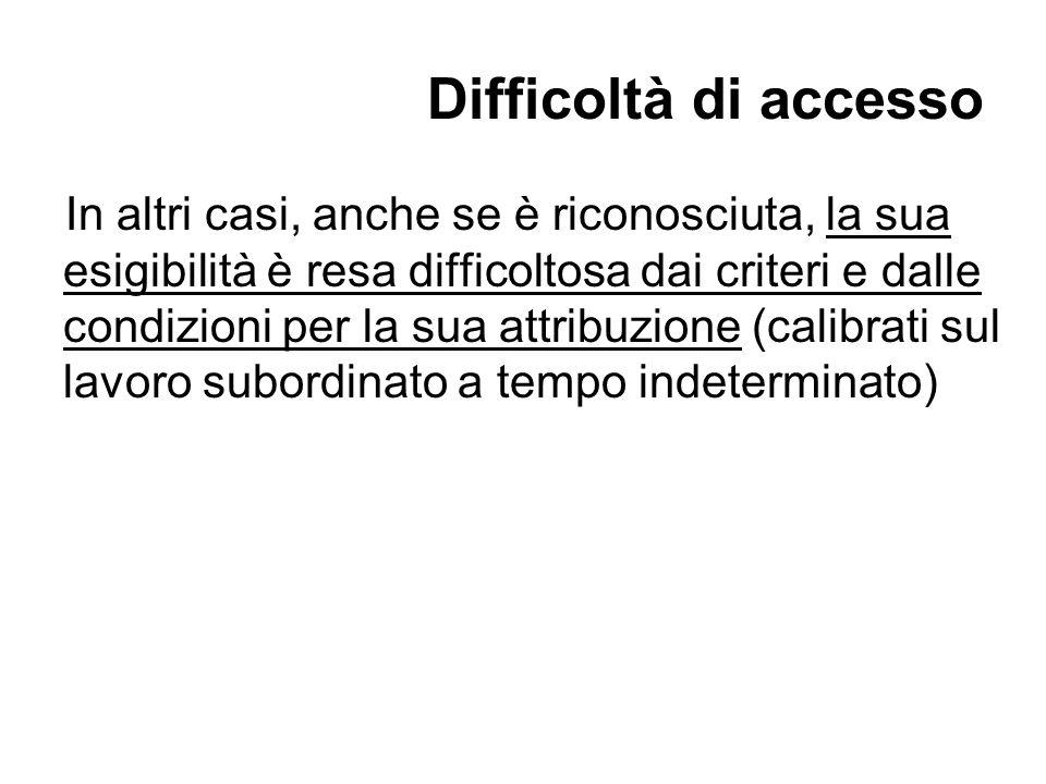 Difficoltà di accesso In altri casi, anche se è riconosciuta, la sua esigibilità è resa difficoltosa dai criteri e dalle condizioni per la sua attribuzione (calibrati sul lavoro subordinato a tempo indeterminato)