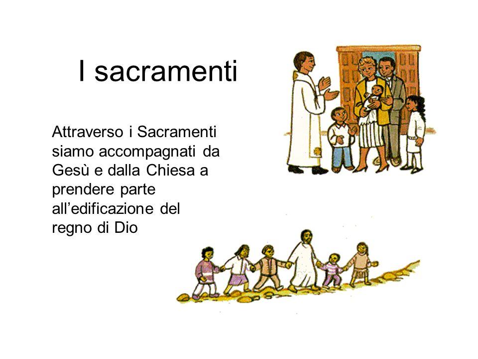 I sacramenti Attraverso i Sacramenti siamo accompagnati da Gesù e dalla Chiesa a prendere parte all'edificazione del regno di Dio