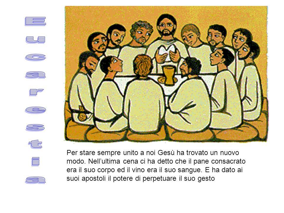 Eucarestia Per stare sempre unito a noi Gesù ha trovato un nuovo modo. Nell'ultima cena ci ha detto che il pane consacrato era il suo corpo ed il vino