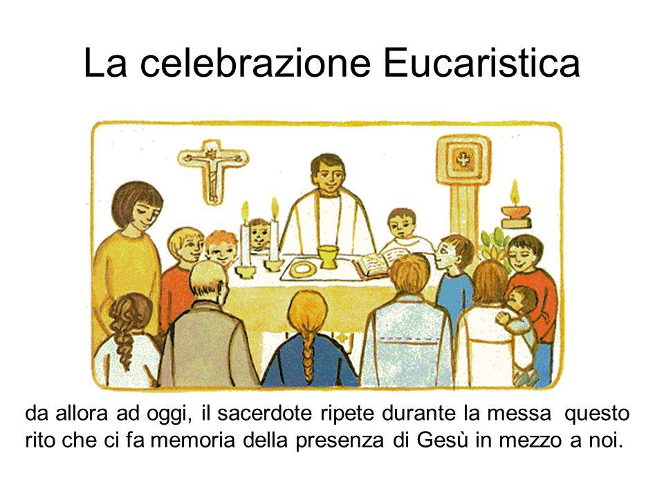 La celebrazione Eucaristica da allora ad oggi, il sacerdote ripete durante la messa questo rito che ci fa memoria della presenza di Gesù in mezzo a no
