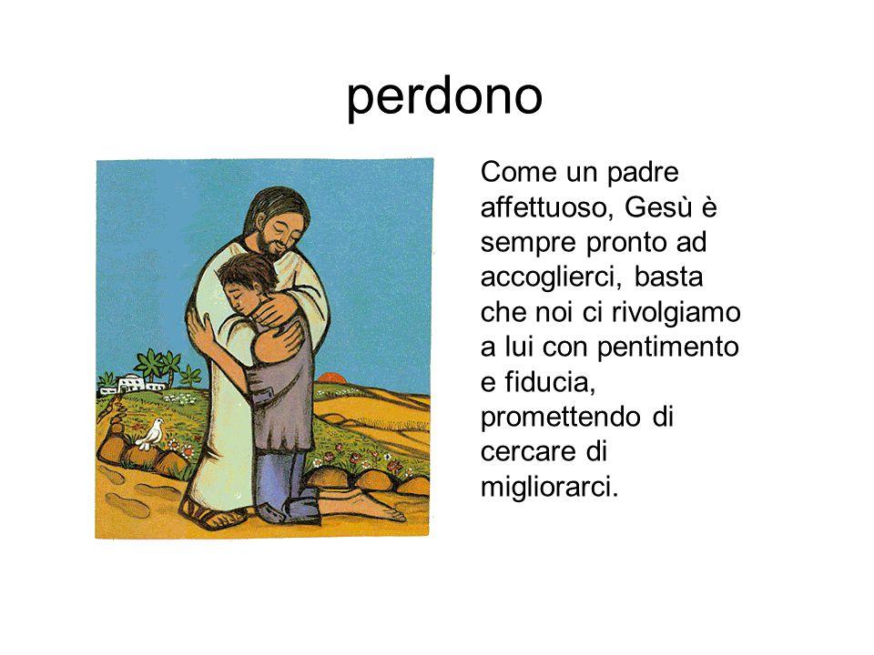 perdono Come un padre affettuoso, Gesù è sempre pronto ad accoglierci, basta che noi ci rivolgiamo a lui con pentimento e fiducia, promettendo di cerc
