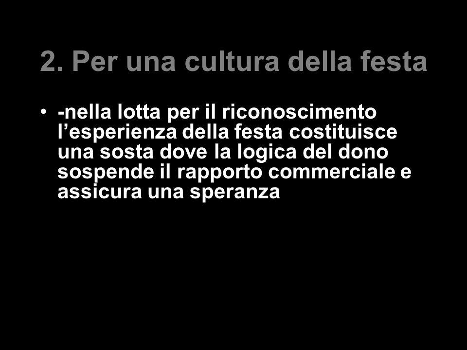 2. Per una cultura della festa -nella lotta per il riconoscimento l'esperienza della festa costituisce una sosta dove la logica del dono sospende il r