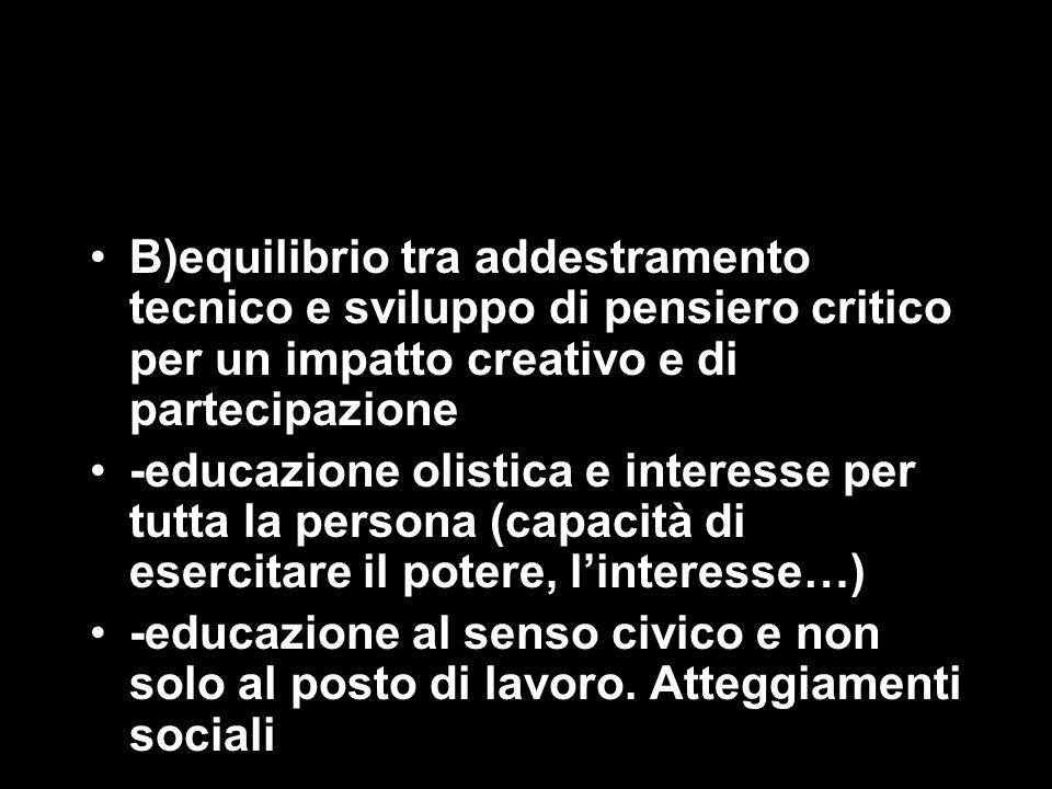 B)equilibrio tra addestramento tecnico e sviluppo di pensiero critico per un impatto creativo e di partecipazione -educazione olistica e interesse per tutta la persona (capacità di esercitare il potere, l'interesse…) -educazione al senso civico e non solo al posto di lavoro.