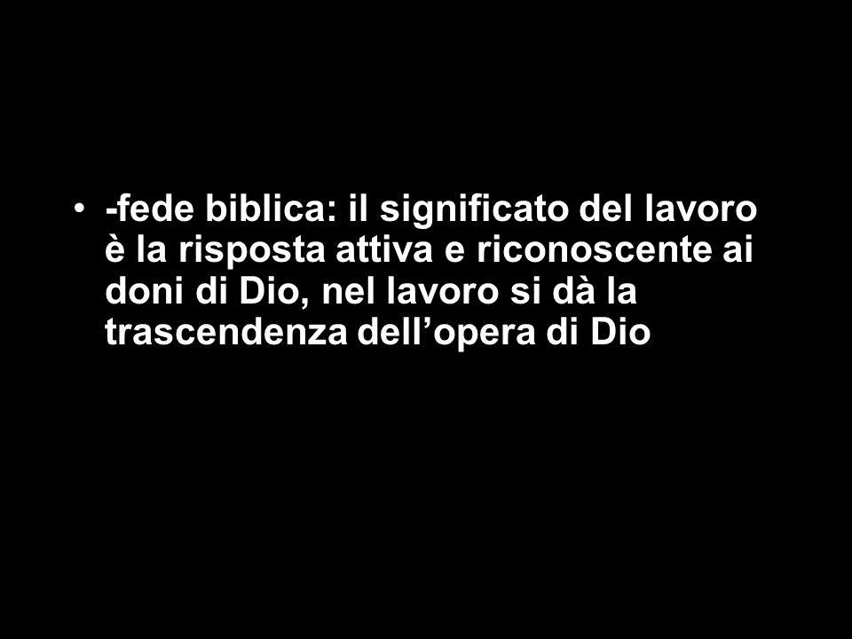 -fede biblica: il significato del lavoro è la risposta attiva e riconoscente ai doni di Dio, nel lavoro si dà la trascendenza dell'opera di Dio
