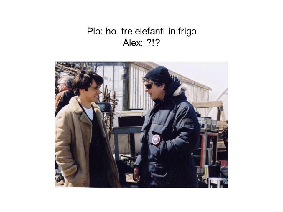 Pio: ho tre elefanti in frigo Alex: ?!?