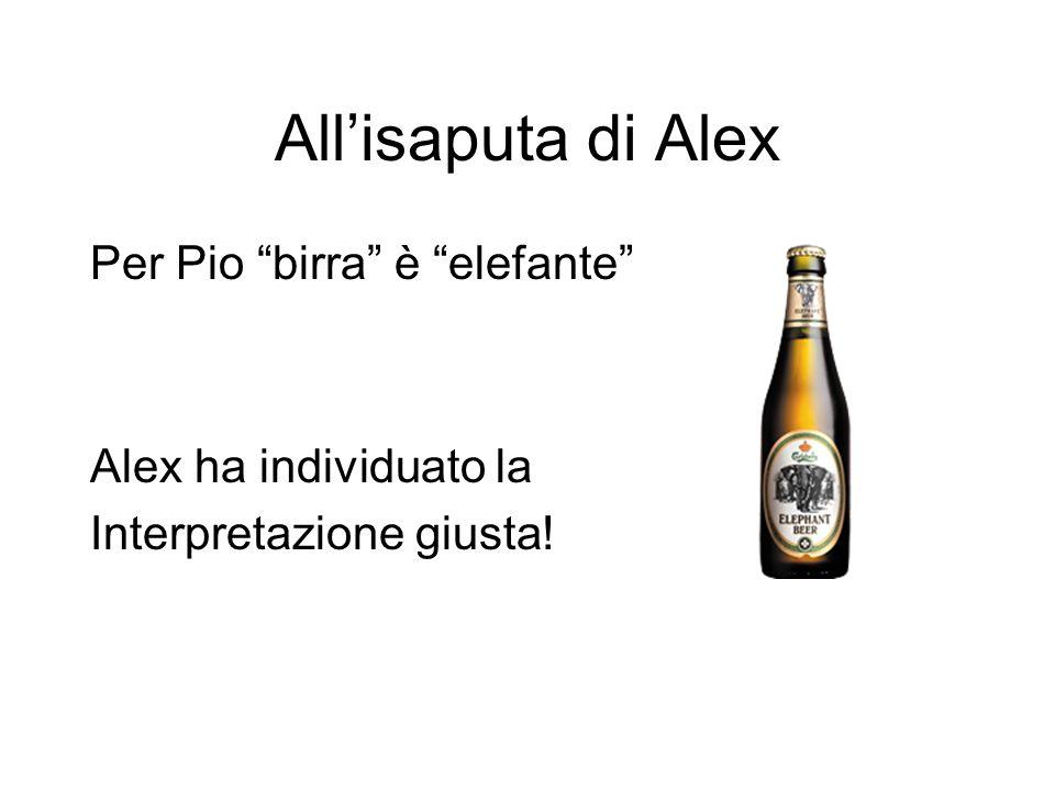 """All'isaputa di Alex Per Pio """"birra"""" è """"elefante"""" Alex ha individuato la Interpretazione giusta!"""