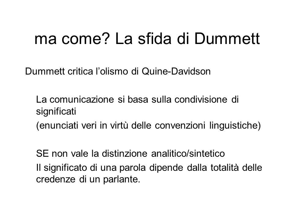 ma come? La sfida di Dummett Dummett critica l'olismo di Quine-Davidson La comunicazione si basa sulla condivisione di significati (enunciati veri in