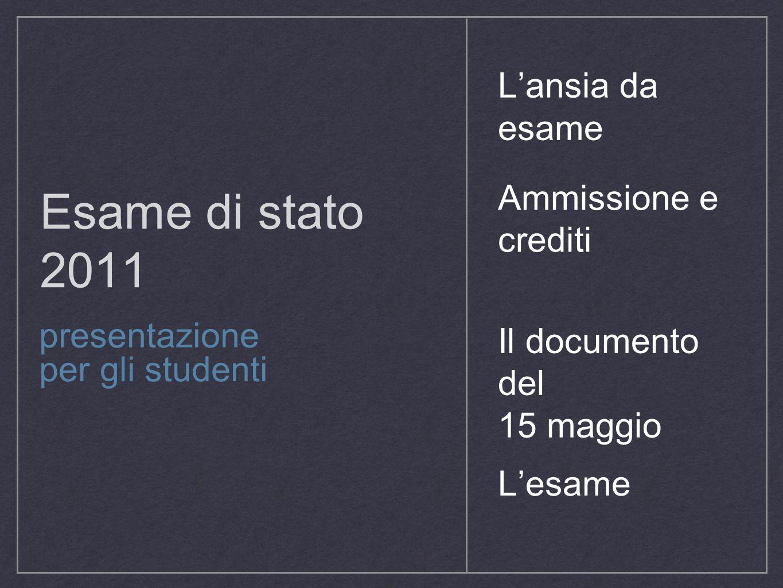 Esame di stato 2011 presentazione per gli studenti Ammissione e crediti Il documento del 15 maggio L'esame L'ansia da esame