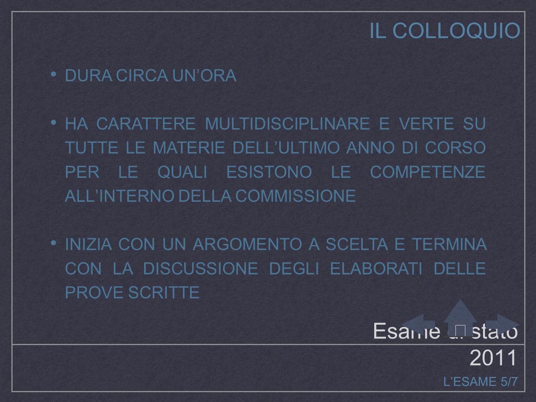 Esame di stato 2011 L'ESAME 5/7 IL COLLOQUIO DURA CIRCA UN'ORA HA CARATTERE MULTIDISCIPLINARE E VERTE SU TUTTE LE MATERIE DELL'ULTIMO ANNO DI CORSO PER LE QUALI ESISTONO LE COMPETENZE ALL'INTERNO DELLA COMMISSIONE INIZIA CON UN ARGOMENTO A SCELTA E TERMINA CON LA DISCUSSIONE DEGLI ELABORATI DELLE PROVE SCRITTE
