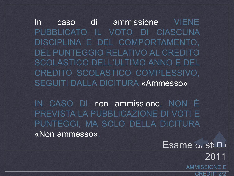 Esame di stato 2011 AMMISSIONE E CREDITI 2/2 In caso di ammissione VIENE PUBBLICATO IL VOTO DI CIASCUNA DISCIPLINA E DEL COMPORTAMENTO, DEL PUNTEGGIO RELATIVO AL CREDITO SCOLASTICO DELL'ULTIMO ANNO E DEL CREDITO SCOLASTICO COMPLESSIVO, SEGUITI DALLA DICITURA «Ammesso» IN CASO DI non ammissione, NON È PREVISTA LA PUBBLICAZIONE DI VOTI E PUNTEGGI, MA SOLO DELLA DICITURA «Non ammesso».