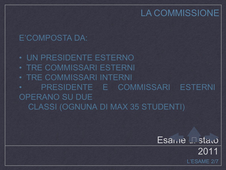 Esame di stato 2011 L'ESAME 2/7 E'COMPOSTA DA: UN PRESIDENTE ESTERNO TRE COMMISSARI ESTERNI TRE COMMISSARI INTERNI PRESIDENTE E COMMISSARI ESTERNI OPERANO SU DUE CLASSI (OGNUNA DI MAX 35 STUDENTI) LA COMMISSIONE