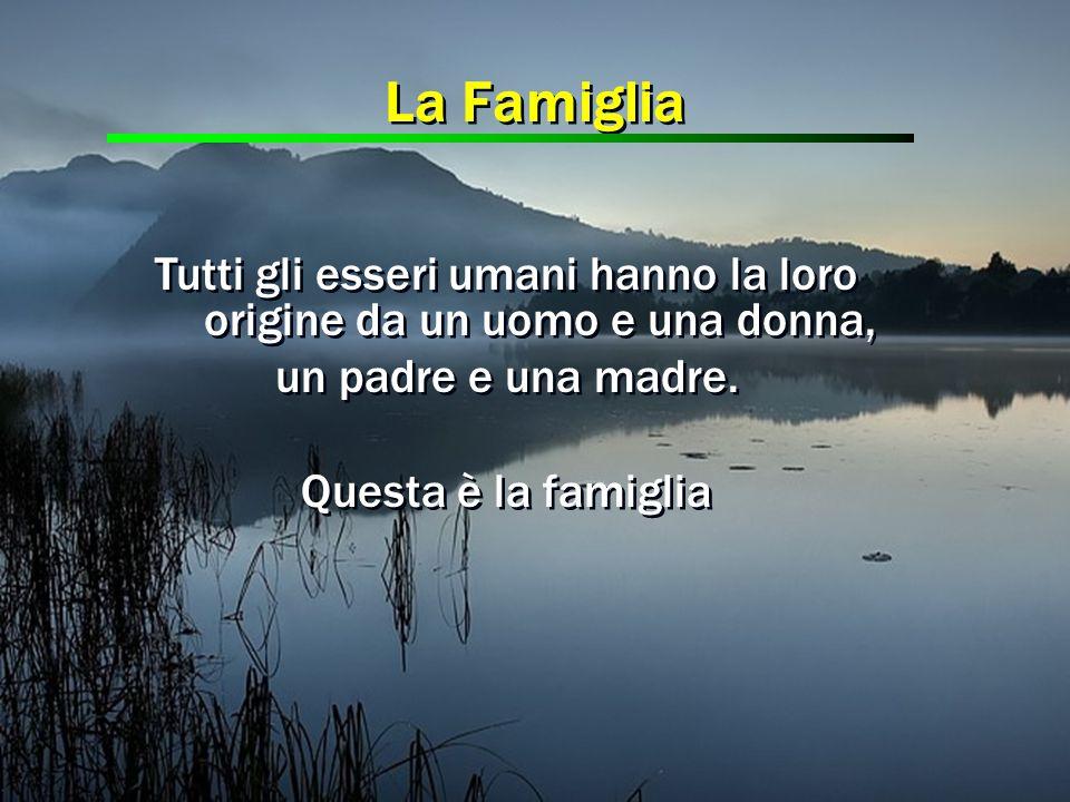 Tutti gli esseri umani hanno la loro origine da un uomo e una donna, un padre e una madre. Questa è la famiglia Tutti gli esseri umani hanno la loro o