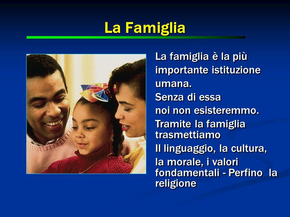 La famiglia è la più importante istituzione umana. Senza di essa noi non esisteremmo. Tramite la famiglia trasmettiamo Il linguaggio, la cultura, la m