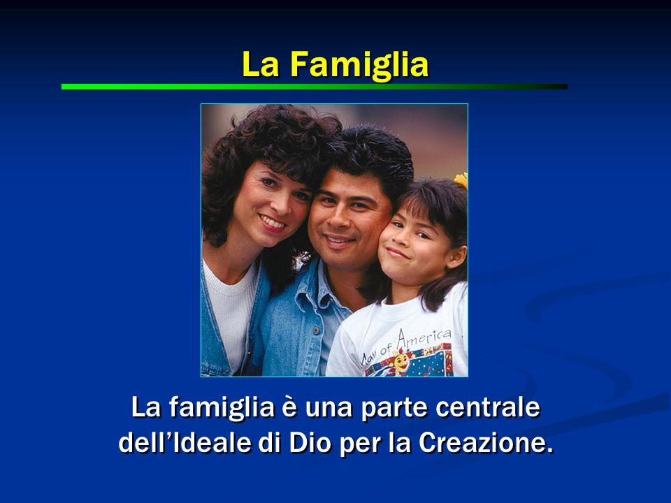 La famiglia è una parte centrale dell'Ideale di Dio per la Creazione. La famiglia è una parte centrale dell'Ideale di Dio per la Creazione. La Famigli