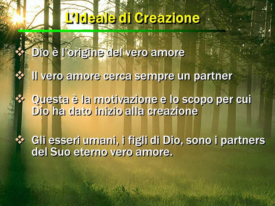 L'Ideale di Creazione  Dio è l'origine del vero amore  Il vero amore cerca sempre un partner  Questa è la motivazione e lo scopo per cui Dio ha dat