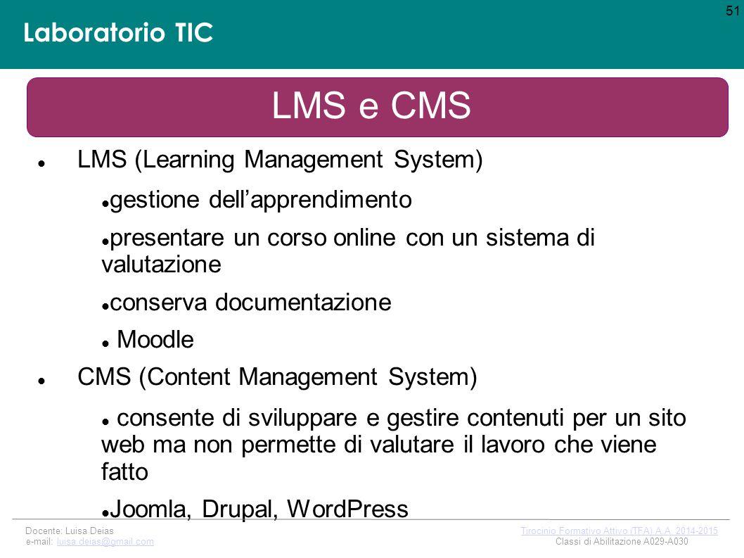 Laboratorio TIC LMS e CMS LMS (Learning Management System) gestione dell'apprendimento presentare un corso online con un sistema di valutazione conserva documentazione Moodle CMS (Content Management System) consente di sviluppare e gestire contenuti per un sito web ma non permette di valutare il lavoro che viene fatto Joomla, Drupal, WordPress 51 Docente: Luisa Deias Tirocinio Formativo Attivo (TFA) A.A.