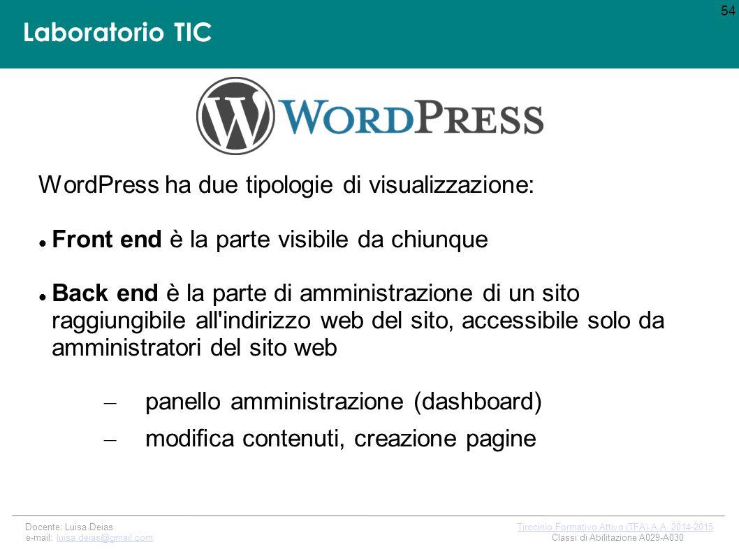 Laboratorio TIC WordPress ha due tipologie di visualizzazione: Front end è la parte visibile da chiunque Back end è la parte di amministrazione di un sito raggiungibile all indirizzo web del sito, accessibile solo da amministratori del sito web – panello amministrazione (dashboard) – modifica contenuti, creazione pagine 54 Docente: Luisa Deias Tirocinio Formativo Attivo (TFA) A.A.