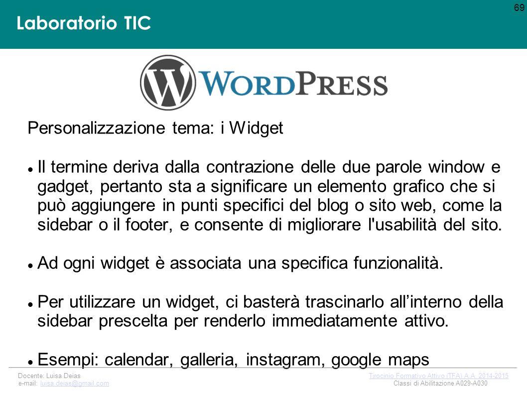 Laboratorio TIC Personalizzazione tema: i Widget Il termine deriva dalla contrazione delle due parole window e gadget, pertanto sta a significare un elemento grafico che si può aggiungere in punti specifici del blog o sito web, come la sidebar o il footer, e consente di migliorare l usabilità del sito.