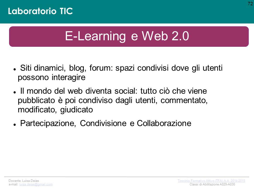 Laboratorio TIC E-Learning e Web 2.0 Siti dinamici, blog, forum: spazi condivisi dove gli utenti possono interagire Il mondo del web diventa social: tutto ciò che viene pubblicato è poi condiviso dagli utenti, commentato, modificato, giudicato Partecipazione, Condivisione e Collaborazione 72 Docente: Luisa Deias Tirocinio Formativo Attivo (TFA) A.A.