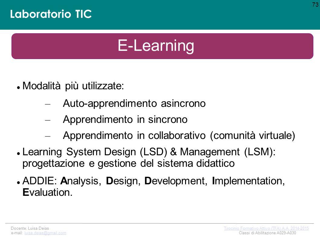 Laboratorio TIC E-Learning Modalità più utilizzate: – Auto-apprendimento asincrono – Apprendimento in sincrono – Apprendimento in collaborativo (comunità virtuale) Learning System Design (LSD) & Management (LSM): progettazione e gestione del sistema didattico ADDIE: Analysis, Design, Development, Implementation, Evaluation.
