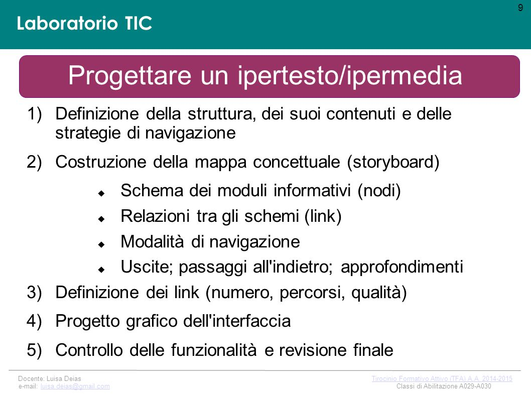 Laboratorio TIC Progettare un ipertesto/ipermedia 1)Definizione della struttura, dei suoi contenuti e delle strategie di navigazione 2)Costruzione della mappa concettuale (storyboard)  Schema dei moduli informativi (nodi)  Relazioni tra gli schemi (link)  Modalità di navigazione  Uscite; passaggi all indietro; approfondimenti 3)Definizione dei link (numero, percorsi, qualità) 4)Progetto grafico dell interfaccia 5)Controllo delle funzionalità e revisione finale 9 Docente: Luisa Deias Tirocinio Formativo Attivo (TFA) A.A.