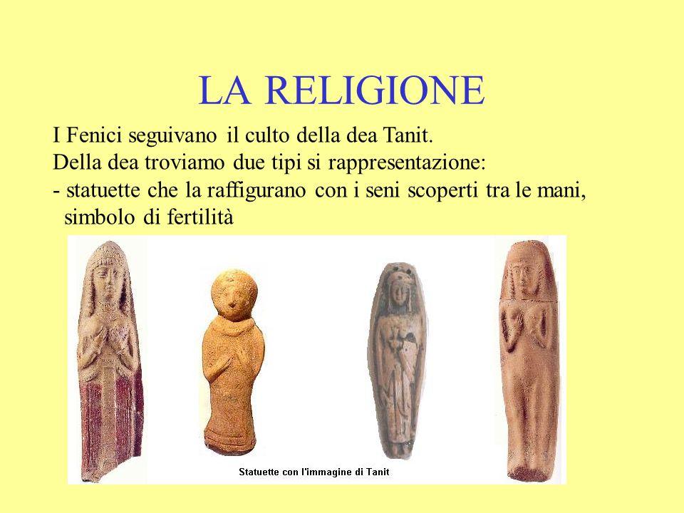 LA RELIGIONE I Fenici seguivano il culto della dea Tanit. Della dea troviamo due tipi si rappresentazione: - statuette che la raffigurano con i seni s