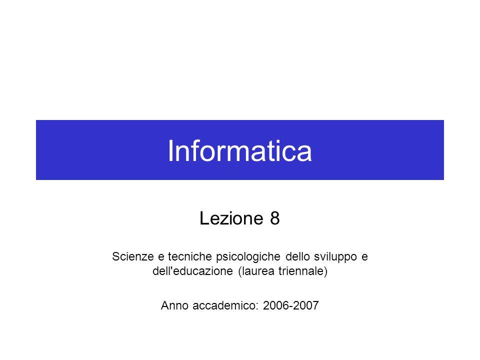 Informatica Lezione 8 Scienze e tecniche psicologiche dello sviluppo e dell educazione (laurea triennale) Anno accademico: 2006-2007