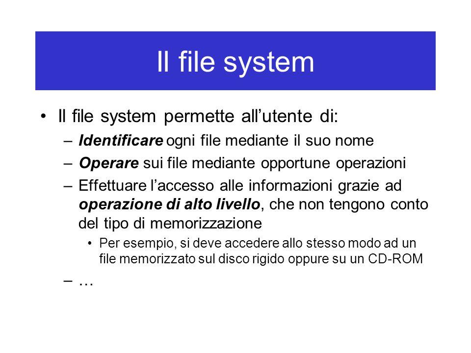 Il file system Il file system permette all'utente di: –Identificare ogni file mediante il suo nome –Operare sui file mediante opportune operazioni –Effettuare l'accesso alle informazioni grazie ad operazione di alto livello, che non tengono conto del tipo di memorizzazione Per esempio, si deve accedere allo stesso modo ad un file memorizzato sul disco rigido oppure su un CD-ROM –…