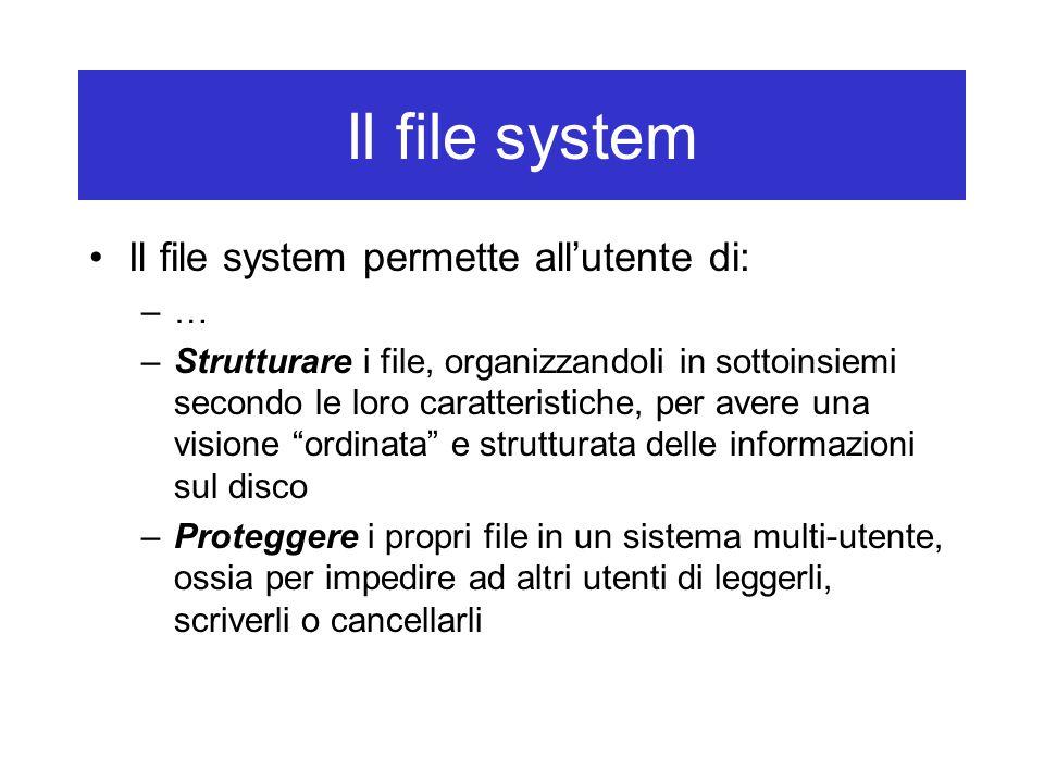 Il file system Il file system permette all'utente di: –… –Strutturare i file, organizzandoli in sottoinsiemi secondo le loro caratteristiche, per avere una visione ordinata e strutturata delle informazioni sul disco –Proteggere i propri file in un sistema multi-utente, ossia per impedire ad altri utenti di leggerli, scriverli o cancellarli