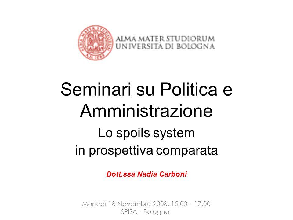 Dott.ssa Nadia Carboni Martedì 18 Novembre 2008, 15.00 – 17.00 SPISA - Bologna Seminari su Politica e Amministrazione Lo spoils system in prospettiva