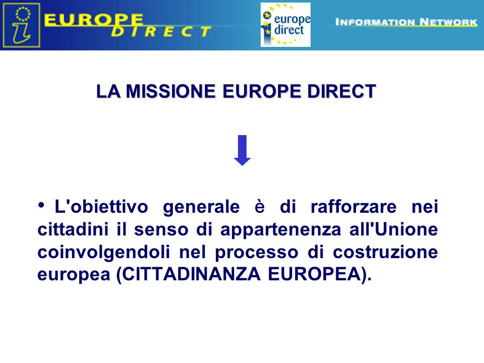 Europe Direct information relays LA MISSIONE EUROPE DIRECT L'obiettivo generale è di rafforzare nei cittadini il senso di appartenenza all'Unione coin