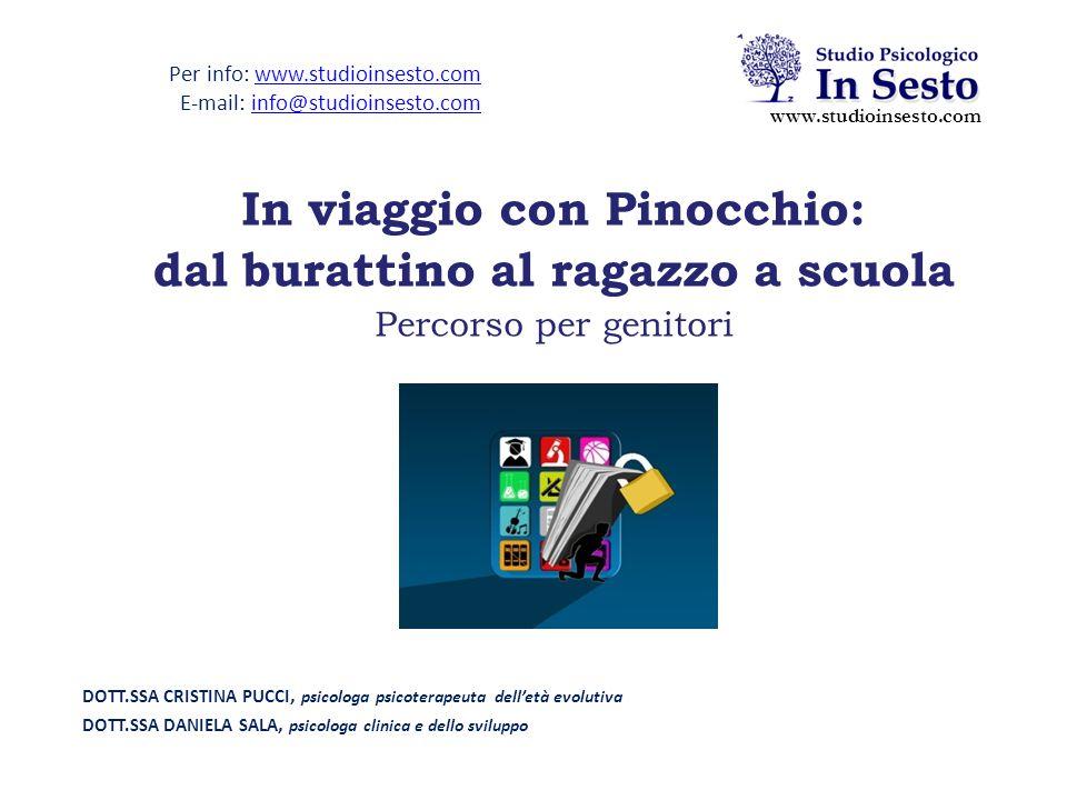 DOTT.SSA CRISTINA PUCCI, psicologa psicoterapeuta dell'età evolutiva DOTT.SSA DANIELA SALA, psicologa clinica e dello sviluppo In viaggio con Pinocchio: dal burattino al ragazzo a scuola Percorso per genitori www.studioinsesto.com Per info: www.studioinsesto.comwww.studioinsesto.com E-mail: info@studioinsesto.cominfo@studioinsesto.com