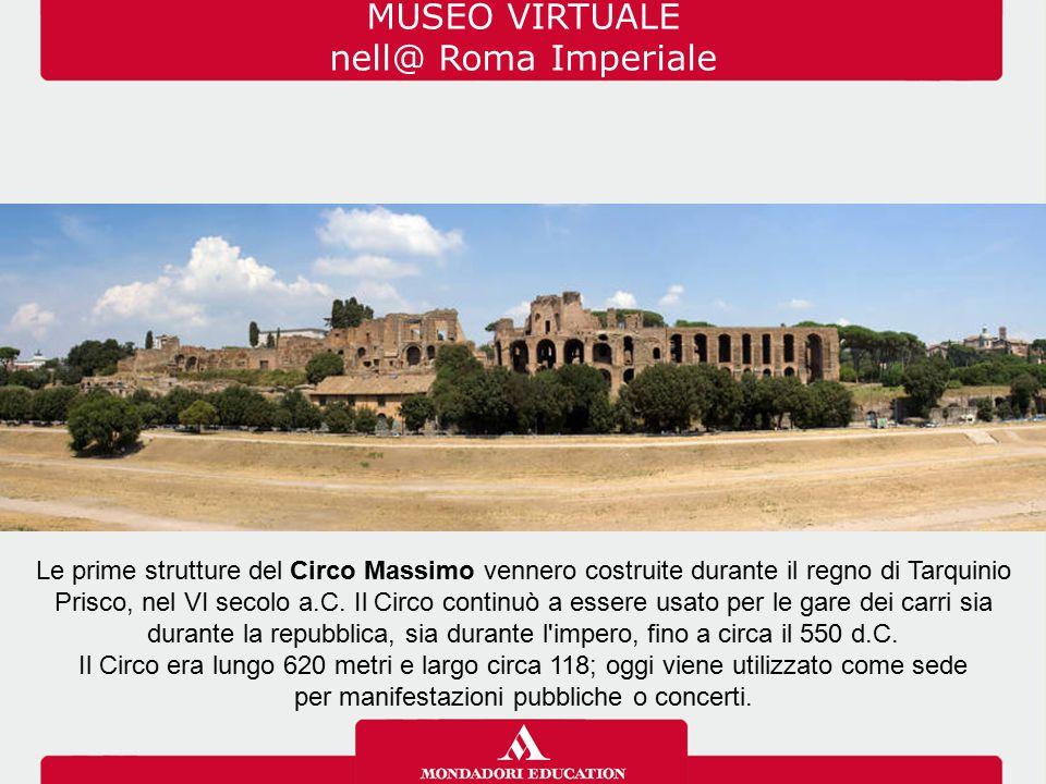 MUSEO VIRTUALE nell@ Roma Imperiale Le prime strutture del Circo Massimo vennero costruite durante il regno di Tarquinio Prisco, nel VI secolo a.C. Il
