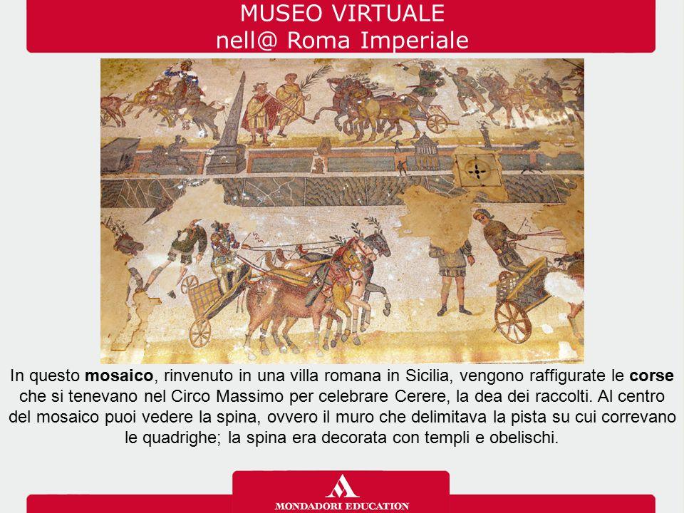 MUSEO VIRTUALE nell@ Roma Imperiale In questo mosaico, rinvenuto in una villa romana in Sicilia, vengono raffigurate le corse che si tenevano nel Circ
