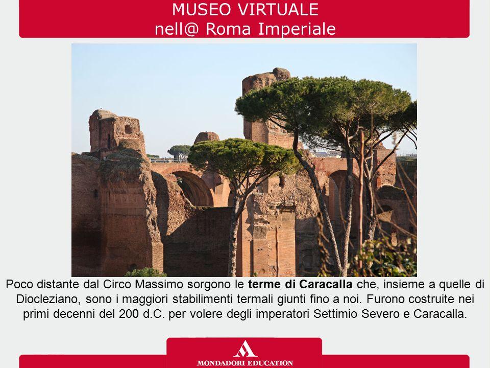 MUSEO VIRTUALE nell@ Roma Imperiale Poco distante dal Circo Massimo sorgono le terme di Caracalla che, insieme a quelle di Diocleziano, sono i maggior